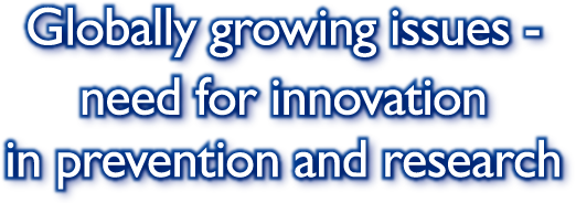 Globally growing issues - need for innovation in prevention and research